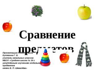 Сравнение предметов Презентацию подготовила Кутявина Г. В. учитель начальных