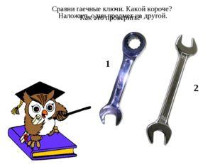 Сравни гаечные ключи. Какой короче? Как это проверить? 1 2 Наложить один пред