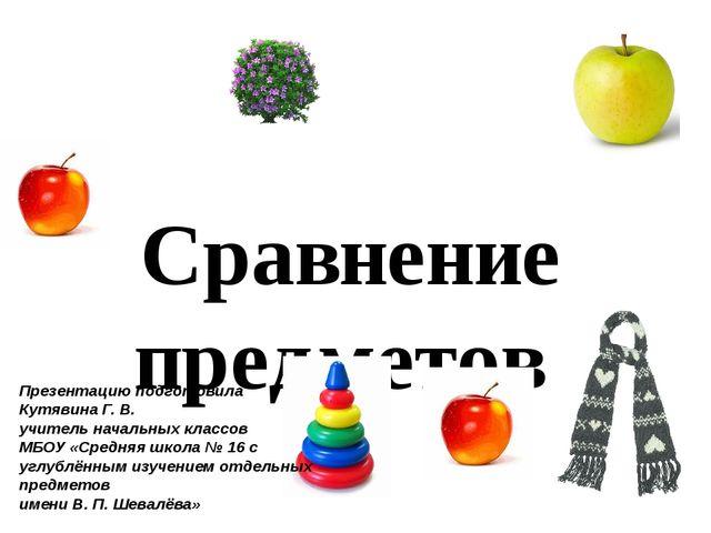 Сравнение предметов Презентацию подготовила Кутявина Г. В. учитель начальных...