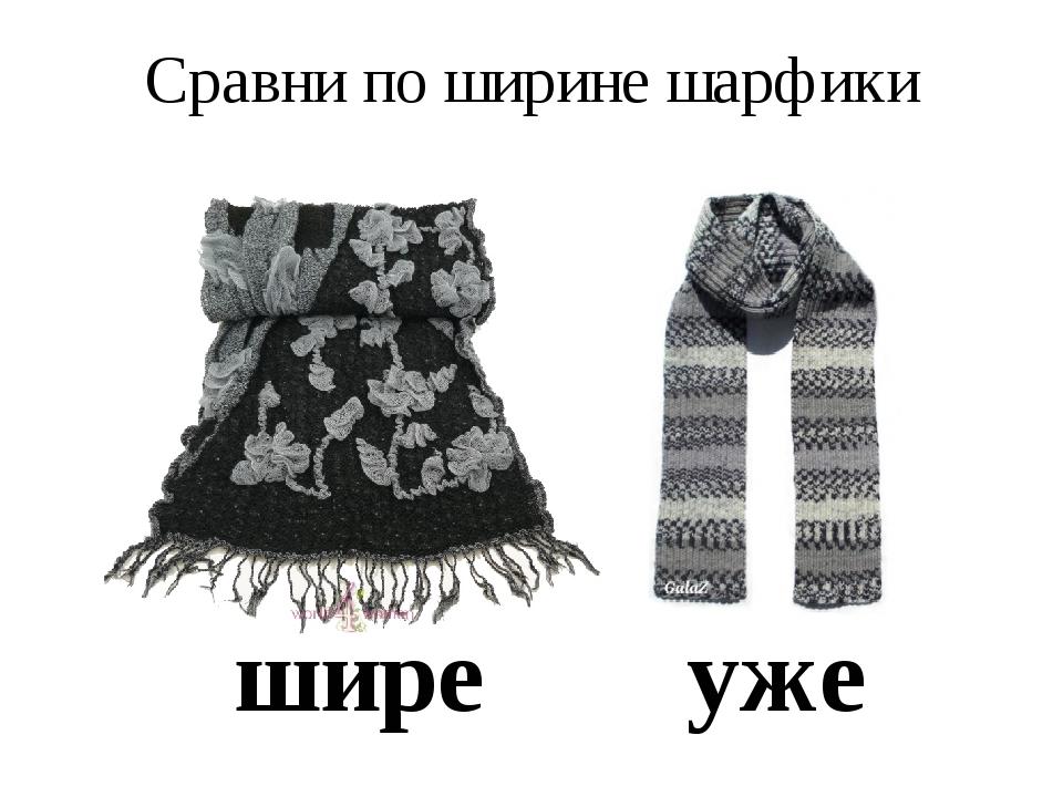 Сравни по ширине шарфики шире уже