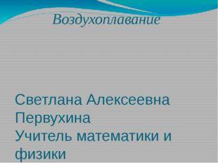 Воздухоплавание Светлана Алексеевна Первухина Учитель математики и физики МБО