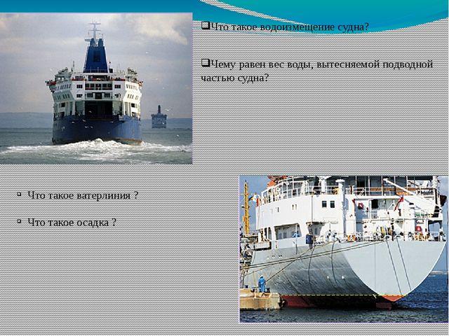 Чему равен вес воды, вытесняемой подводной частью судна? Что такое водоизмеще...