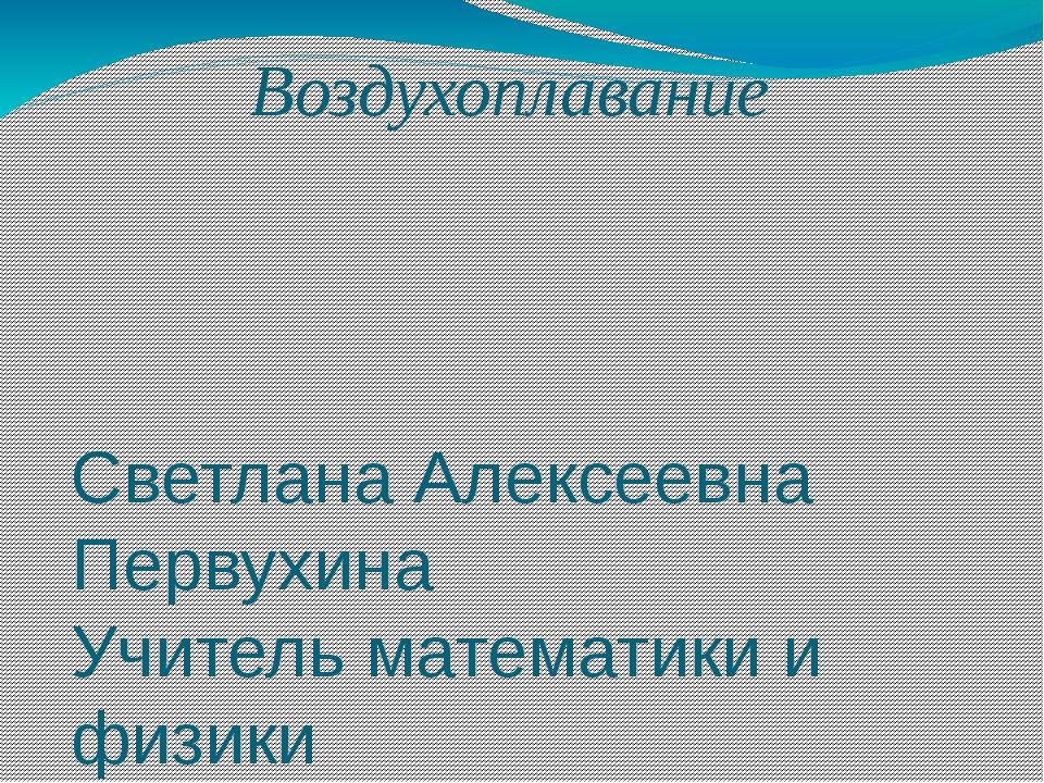 Воздухоплавание Светлана Алексеевна Первухина Учитель математики и физики МБО...
