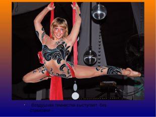 Воздушная гимнастка выступает без страховки – с полотнами . Держится за счёт