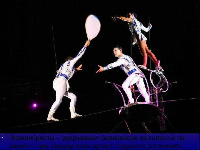 Эквилибристы – удерживают равновесие на колесе и на канате – при каждом шаге...