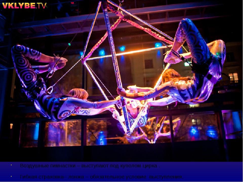 Воздушные гимнастки – выступают под куполом цирка . Гибкая страховка– лонжа –...