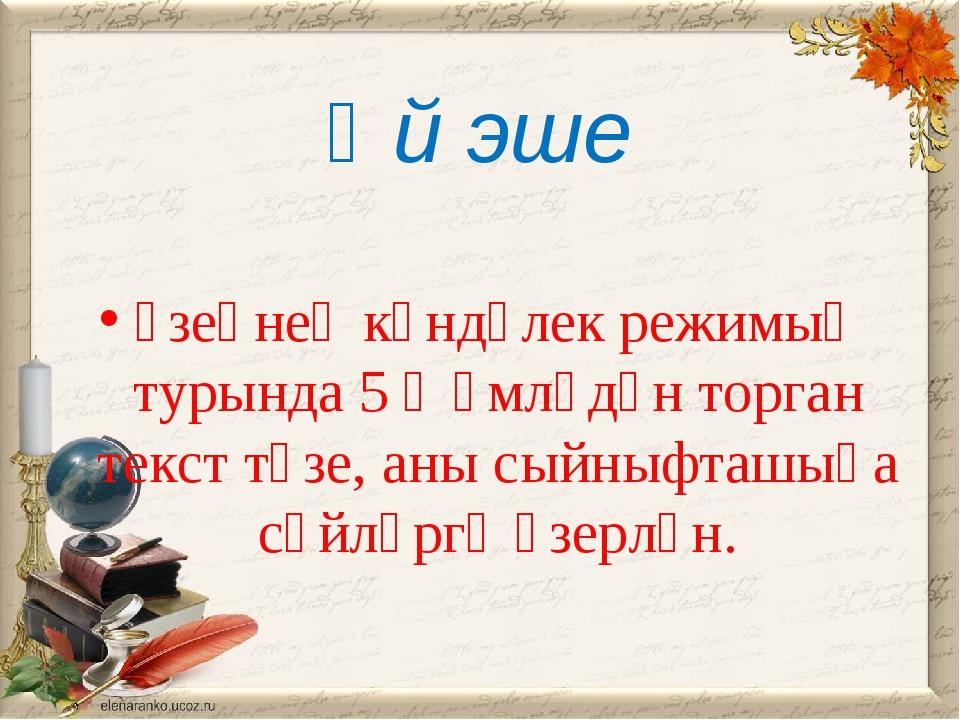 Өй эше үзеңнең көндәлек режимың турында 5 җөмләдән торган текст төзе, аны сый...
