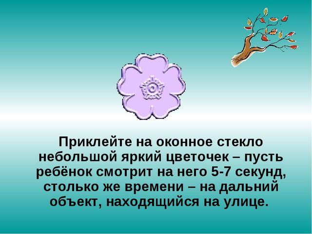 Приклейте на оконное стекло небольшой яркий цветочек – пусть ребёнок смотрит...