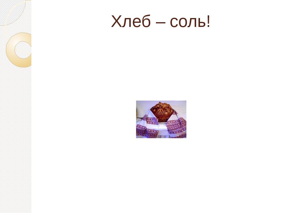 Хлеб – соль!