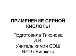 ПРИМЕНЕНИЕ СЕРНОЙ КИСЛОТЫ Подготовила Тихонова И.В. Учитель химии СОШ №19 г.Б