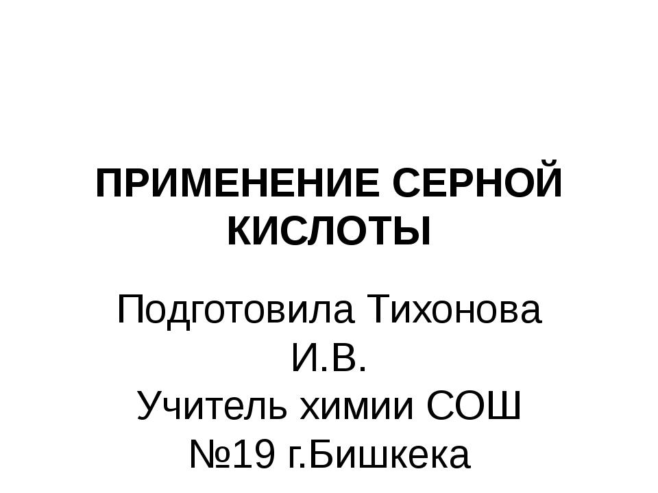 ПРИМЕНЕНИЕ СЕРНОЙ КИСЛОТЫ Подготовила Тихонова И.В. Учитель химии СОШ №19 г.Б...
