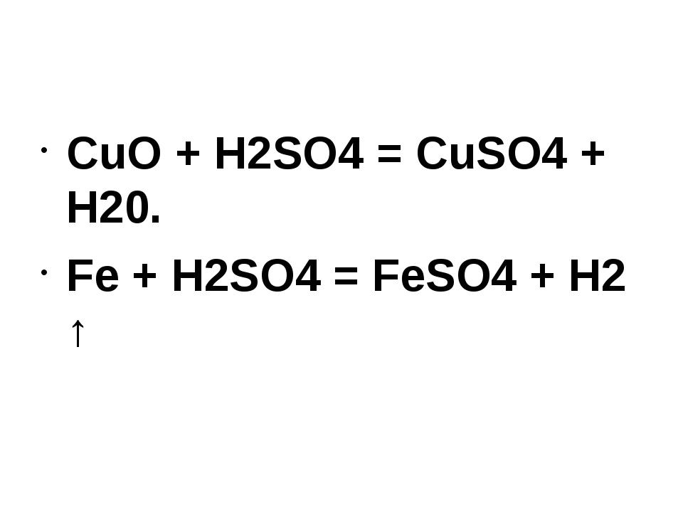 CuO + H2SO4 = CuSO4 + Н20. Fe + H2SO4 = FeSO4 + H2 ↑