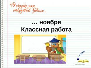 … ноября Классная работа http://ku4mina.ucoz.ru/
