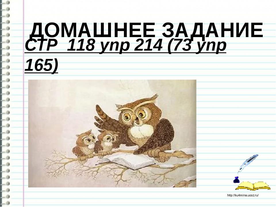ДОМАШНЕЕ ЗАДАНИЕ СТР 118 упр 214 (73 упр 165) http://ku4mina.ucoz.ru/