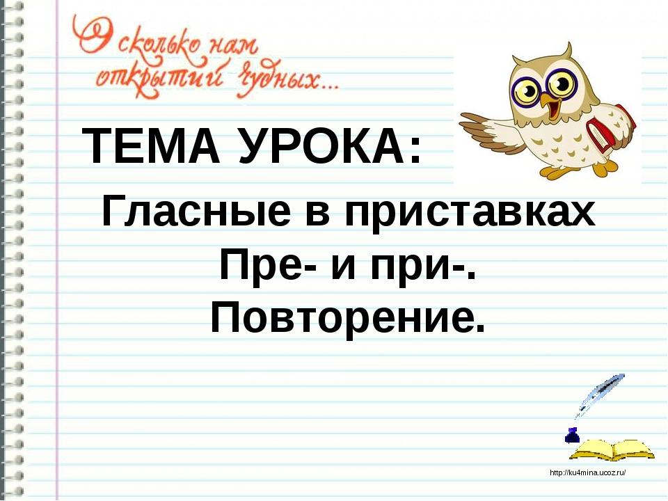 Гласные в приставках Пре- и при-. Повторение. ТЕМА УРОКА: http://ku4mina.uco...