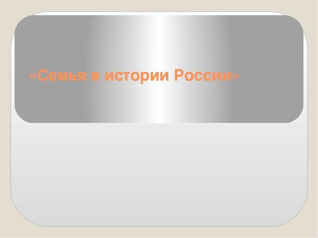 «Семья в истории России»