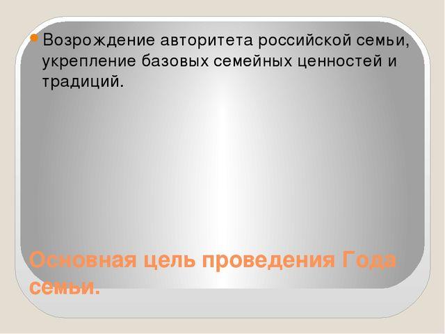 Основная цель проведения Года семьи. Возрождение авторитета российской семьи,...