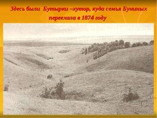 Здесь были Бутырки –хутор, куда семья Буниных переехала в 1874 году