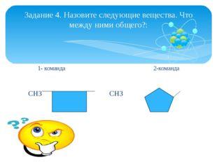 1- команда 2-команда  СН3 СН3 СН3 Задание 4. Назовите следующие вещества. Чт