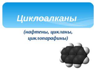 (нафтены, цикланы, циклопарафины) Циклоалканы