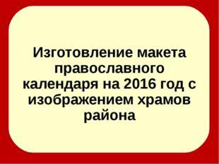 Изготовление макета православного календаря на 2016 год с изображением храмо