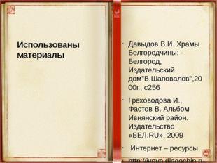 Использованы материалы Давыдов В.И. Храмы Белгородчины: - Белгород, Издательс