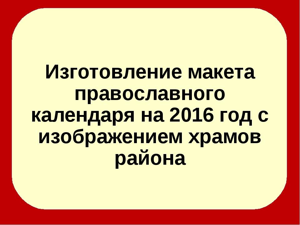Изготовление макета православного календаря на 2016 год с изображением храмо...
