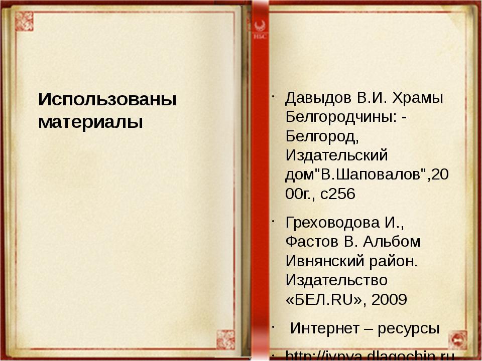Использованы материалы Давыдов В.И. Храмы Белгородчины: - Белгород, Издательс...