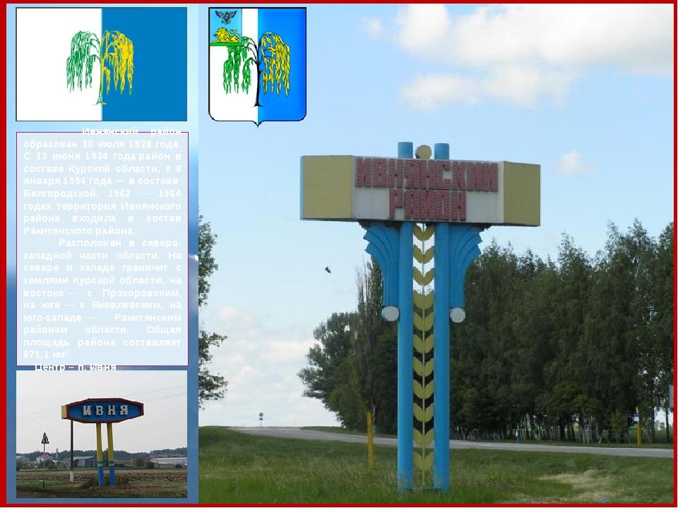 Ивнянский район образован 30 июля 1928 года. С 13 июня 1934 годарайон в сос...