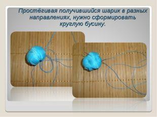 Простёгивая получившийся шарик в разных направлениях, нужно сформировать кру