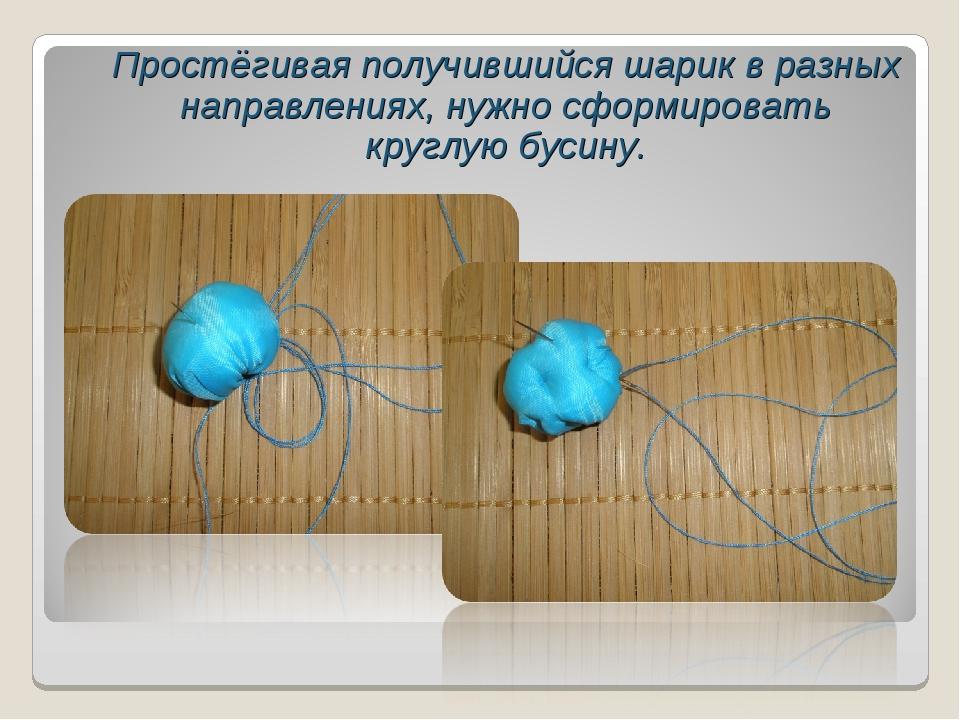 Простёгивая получившийся шарик в разных направлениях, нужно сформировать кру...