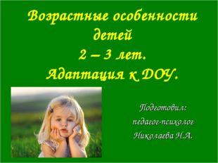 Возрастные особенности детей 2 – 3 лет. Адаптация к ДОУ. Подготовил: педагог-
