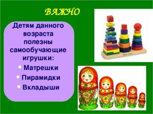 ВАЖНО Детям данного возраста полезны самообучающие игрушки: Матрешки Пирамидк