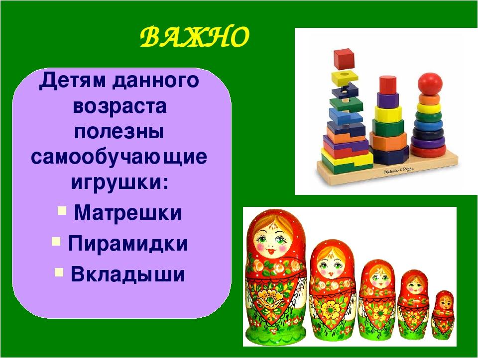ВАЖНО Детям данного возраста полезны самообучающие игрушки: Матрешки Пирамидк...