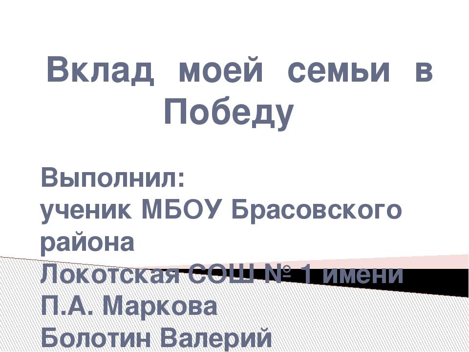 Вклад моей семьи в Победу Выполнил: ученик МБОУ Брасовского района Локотская...