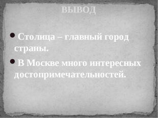 ВЫВОД Столица – главный город страны. В Москве много интересных достопримечат