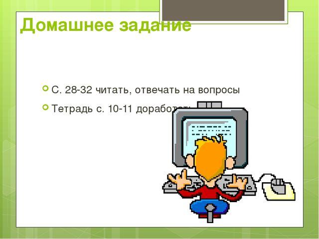 Домашнее задание С. 28-32 читать, отвечать на вопросы Тетрадь с. 10-11 дорабо...
