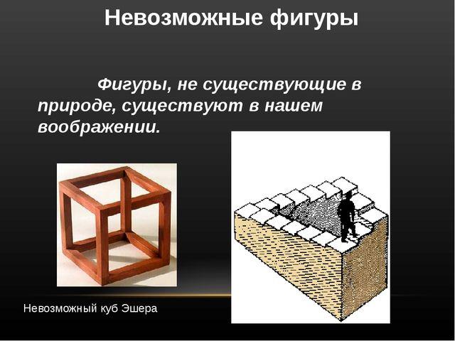 Невозможные фигуры                Фигуры, не существующие в природе, существ...