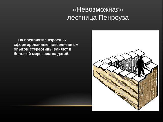 «Невозможная»  лестница Пенроуза      На восприятие взрослых сформированные...