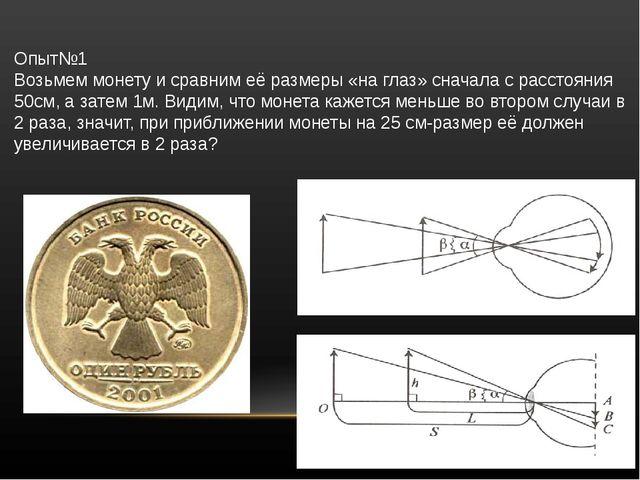 Опыт№1 Возьмем монету и сравним её размеры «на глаз» сначала с расстояния 50с...