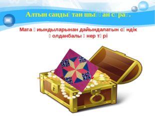 Алтын сандықтан шыққан сұрақ. Мата қиындыларынан дайындалатын сәндік қолданб