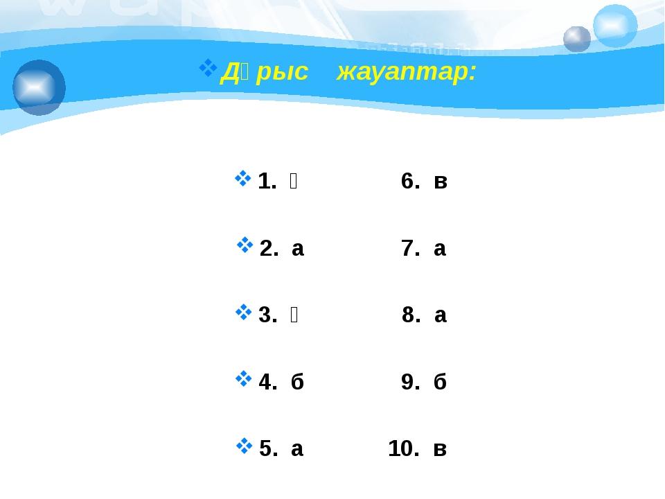 Дұрыс жауаптар: 1. ә 6. в 2. а 7. а 3. ә 8. а 4. б 9. б 5. а 10. в