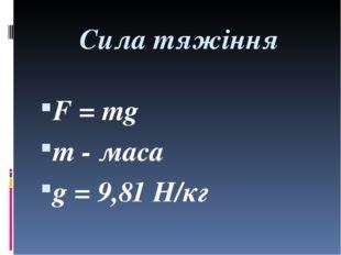 Сила тяжіння F = mg m - маса g = 9,81 H/кг