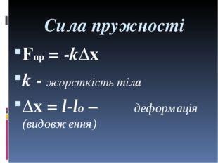 Сила пружності Fпр = -k∆x k - жорсткість тіла ∆x = l-lо – деформація (видовже