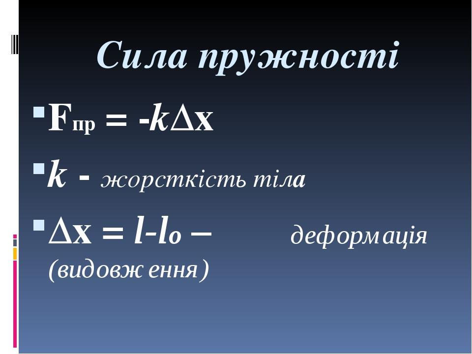 Сила пружності Fпр = -k∆x k - жорсткість тіла ∆x = l-lо – деформація (видовже...