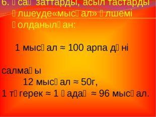 6. Ұсақ заттарды, асыл тастарды өлшеуде«мысқал» өлшемі қолданылған: 1 мысқал