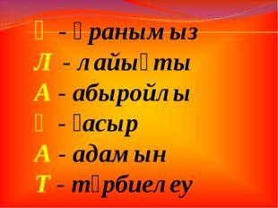 Ұ - ұранымыз Л - лайықты А - абыройлы Ғ - ғасыр А - адамын Т - тәрбиелеу