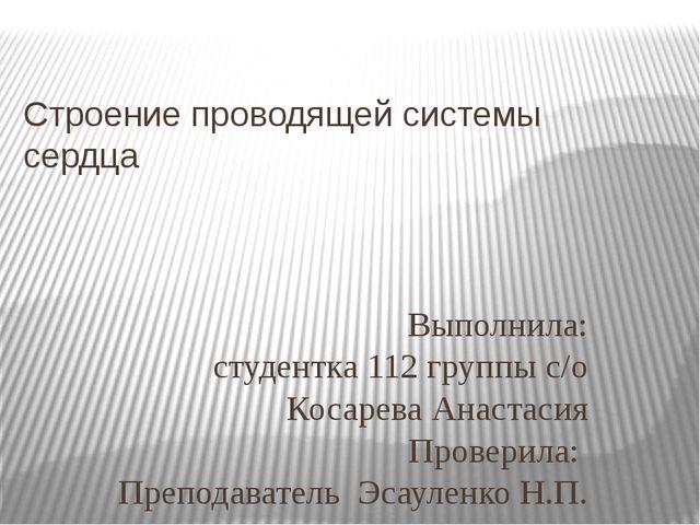 Строение проводящей системы сердца Выполнила: студентка 112 группы с/о Косаре...