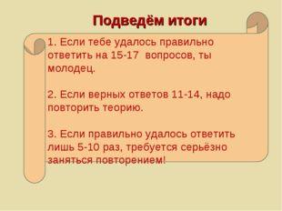 1. Если тебе удалось правильно ответить на 15-17 вопросов, ты молодец. 2. Есл