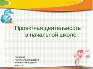 Проектная деятельность в начальной школе Косарева Лилия Александровна Учитель